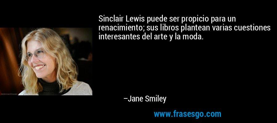 Sinclair Lewis puede ser propicio para un renacimiento; sus libros plantean varias cuestiones interesantes del arte y la moda. – Jane Smiley