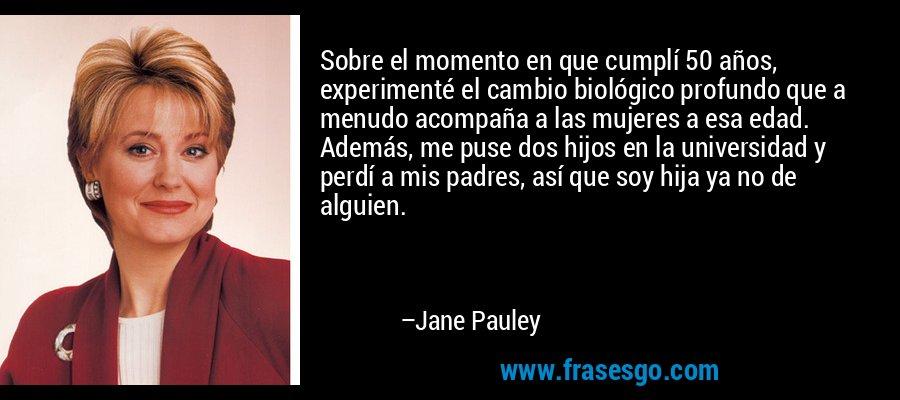 Sobre el momento en que cumplí 50 años, experimenté el cambio biológico profundo que a menudo acompaña a las mujeres a esa edad. Además, me puse dos hijos en la universidad y perdí a mis padres, así que soy hija ya no de alguien. – Jane Pauley