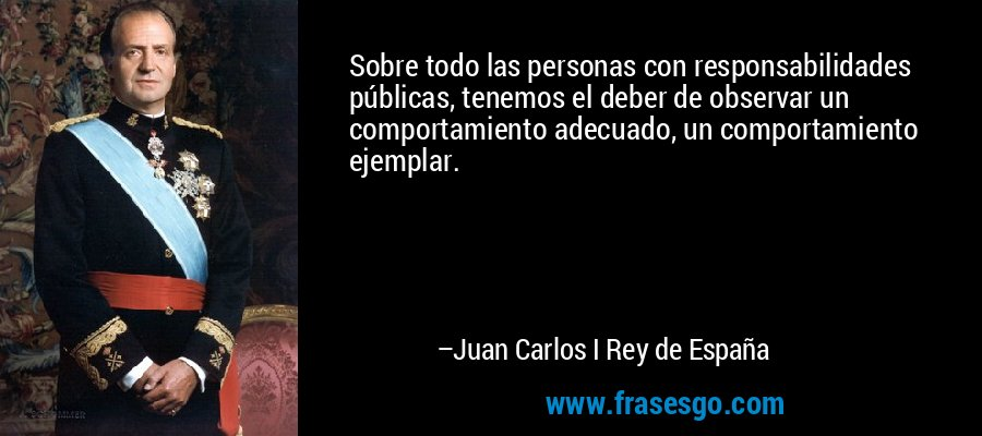 Sobre todo las personas con responsabilidades públicas, tenemos el deber de observar un comportamiento adecuado, un comportamiento ejemplar. – Juan Carlos I Rey de España
