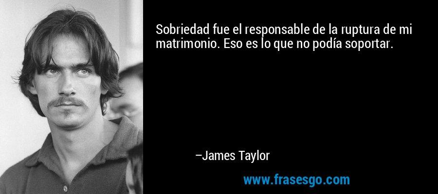 Sobriedad fue el responsable de la ruptura de mi matrimonio. Eso es lo que no podía soportar. – James Taylor