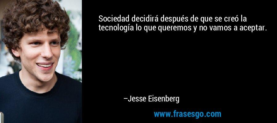 Sociedad decidirá después de que se creó la tecnología lo que queremos y no vamos a aceptar. – Jesse Eisenberg