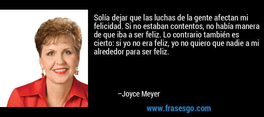 Solía dejar que las luchas de la gente afectan mi felicidad. Si no estaban contentos, no había manera de que iba a ser feliz. Lo contrario también es cierto: si yo no era feliz, yo no quiero que nadie a mi alrededor para ser feliz. – Joyce Meyer
