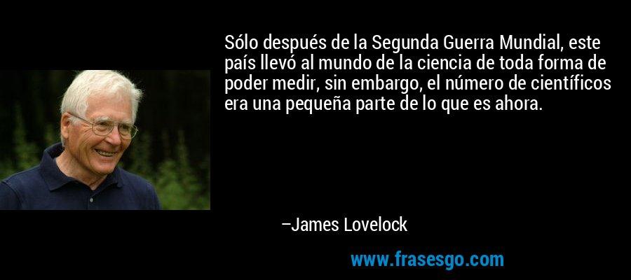 Sólo después de la Segunda Guerra Mundial, este país llevó al mundo de la ciencia de toda forma de poder medir, sin embargo, el número de científicos era una pequeña parte de lo que es ahora. – James Lovelock