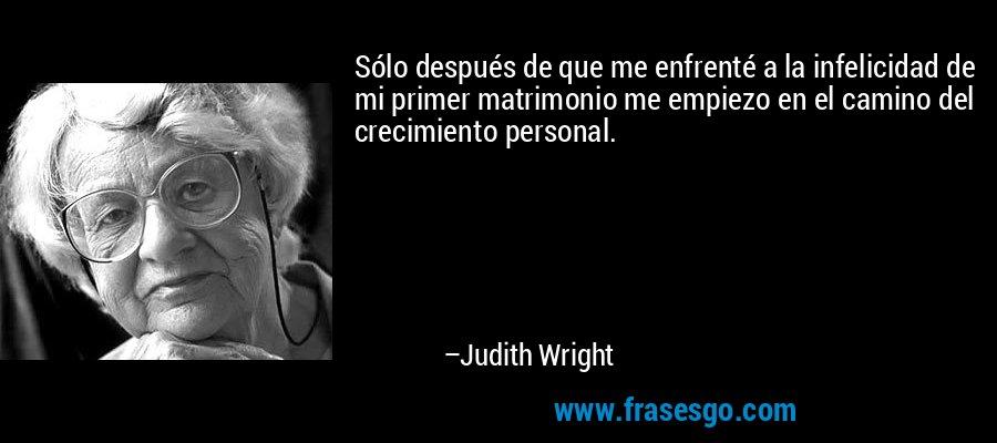 Sólo después de que me enfrenté a la infelicidad de mi primer matrimonio me empiezo en el camino del crecimiento personal. – Judith Wright