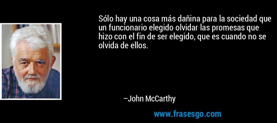 Sólo hay una cosa más dañina para la sociedad que un funcionario elegido olvidar las promesas que hizo con el fin de ser elegido, que es cuando no se olvida de ellos. – John McCarthy