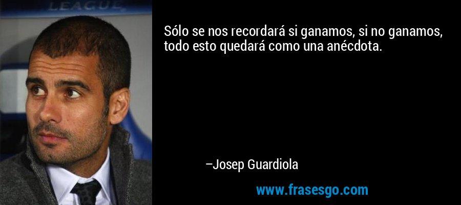 Sólo se nos recordará si ganamos, si no ganamos, todo esto quedará como una anécdota. – Josep Guardiola