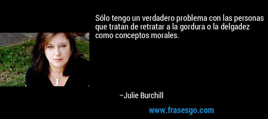 Sólo tengo un verdadero problema con las personas que tratan de retratar a la gordura o la delgadez como conceptos morales. – Julie Burchill