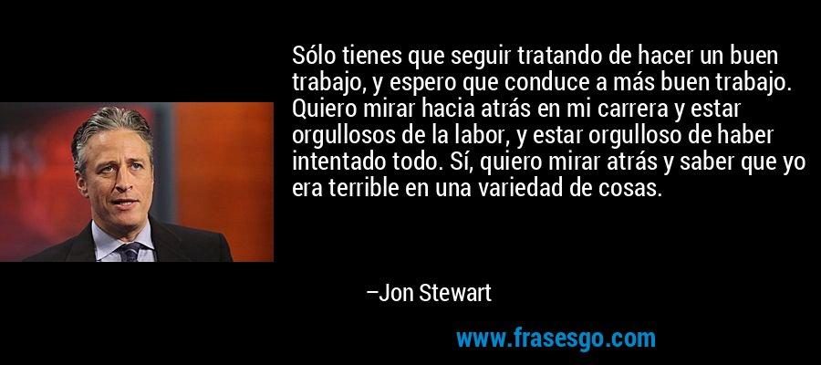 Sólo tienes que seguir tratando de hacer un buen trabajo, y espero que conduce a más buen trabajo. Quiero mirar hacia atrás en mi carrera y estar orgullosos de la labor, y estar orgulloso de haber intentado todo. Sí, quiero mirar atrás y saber que yo era terrible en una variedad de cosas. – Jon Stewart