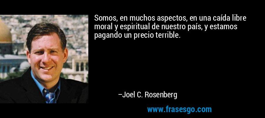 Somos, en muchos aspectos, en una caída libre moral y espiritual de nuestro país, y estamos pagando un precio terrible. – Joel C. Rosenberg