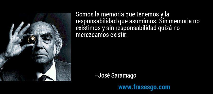 Somos la memoria que tenemos y la responsabilidad que asumimos. Sin memoria no existimos y sin responsabilidad quizá no merezcamos existir. – José Saramago