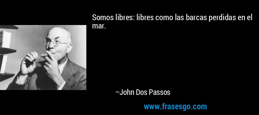 Somos libres: libres como las barcas perdidas en el mar. – John Dos Passos