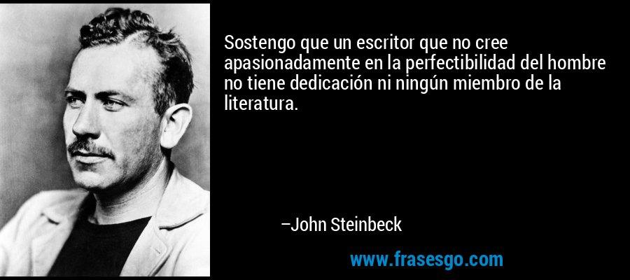 Sostengo que un escritor que no cree apasionadamente en la perfectibilidad del hombre no tiene dedicación ni ningún miembro de la literatura. – John Steinbeck