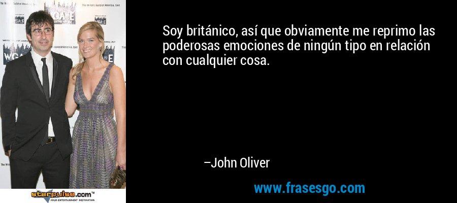 Soy británico, así que obviamente me reprimo las poderosas emociones de ningún tipo en relación con cualquier cosa. – John Oliver
