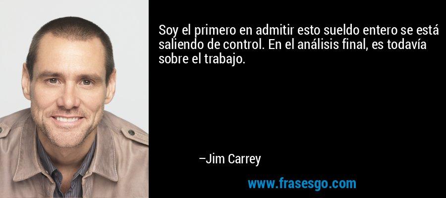 Soy el primero en admitir esto sueldo entero se está saliendo de control. En el análisis final, es todavía sobre el trabajo. – Jim Carrey