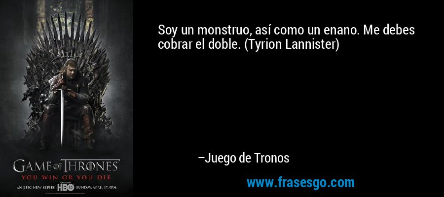 Soy un monstruo, así como un enano. Me debes cobrar el doble. (Tyrion Lannister) – Juego de Tronos