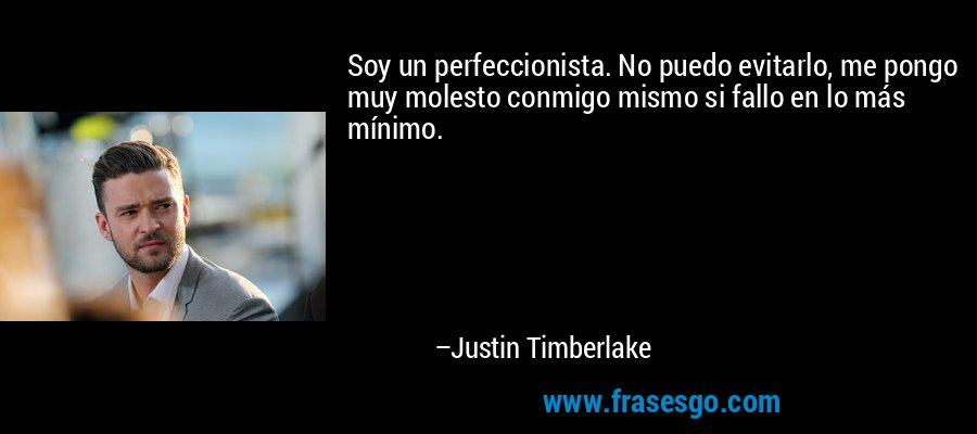 Soy un perfeccionista. No puedo evitarlo, me pongo muy molesto conmigo mismo si fallo en lo más mínimo. – Justin Timberlake