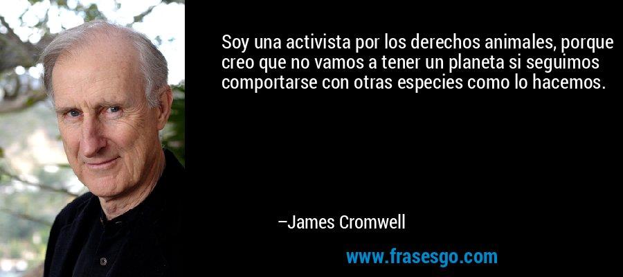 Soy una activista por los derechos animales, porque creo que no vamos a tener un planeta si seguimos comportarse con otras especies como lo hacemos. – James Cromwell