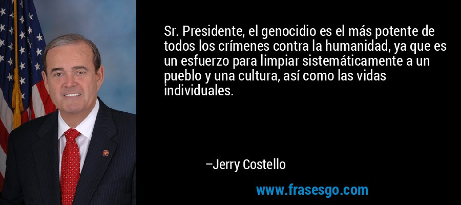 Sr. Presidente, el genocidio es el más potente de todos los crímenes contra la humanidad, ya que es un esfuerzo para limpiar sistemáticamente a un pueblo y una cultura, así como las vidas individuales. – Jerry Costello