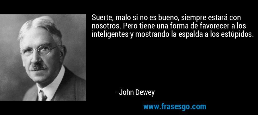 Suerte, malo si no es bueno, siempre estará con nosotros. Pero tiene una forma de favorecer a los inteligentes y mostrando la espalda a los estúpidos. – John Dewey