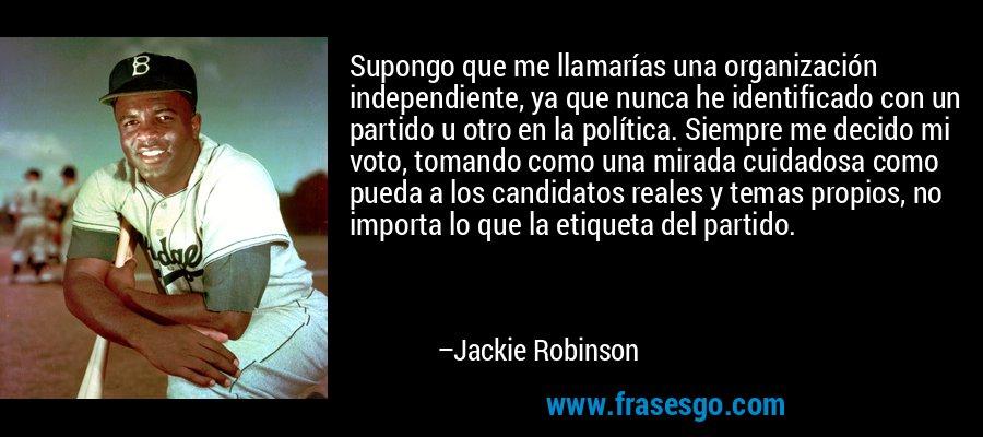 Supongo que me llamarías una organización independiente, ya que nunca he identificado con un partido u otro en la política. Siempre me decido mi voto, tomando como una mirada cuidadosa como pueda a los candidatos reales y temas propios, no importa lo que la etiqueta del partido. – Jackie Robinson