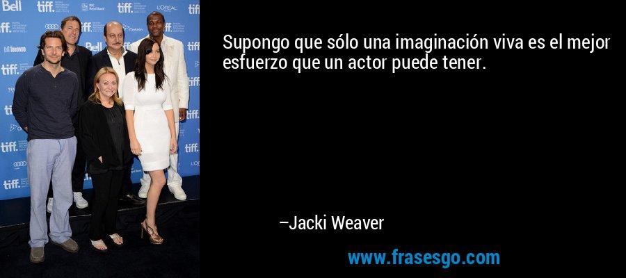 Supongo que sólo una imaginación viva es el mejor esfuerzo que un actor puede tener. – Jacki Weaver
