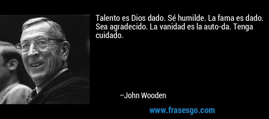 Talento es Dios dado. Sé humilde. La fama es dado. Sea agradecido. La vanidad es la auto-da. Tenga cuidado. – John Wooden