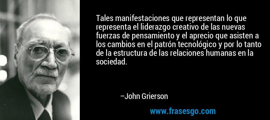 Tales manifestaciones que representan lo que representa el liderazgo creativo de las nuevas fuerzas de pensamiento y el aprecio que asisten a los cambios en el patrón tecnológico y por lo tanto de la estructura de las relaciones humanas en la sociedad. – John Grierson