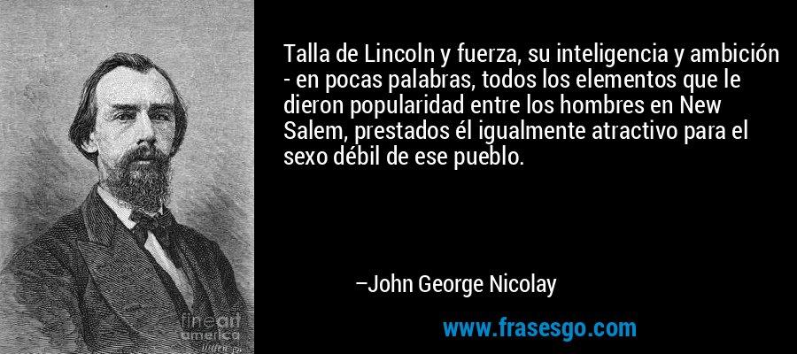 Talla de Lincoln y fuerza, su inteligencia y ambición - en pocas palabras, todos los elementos que le dieron popularidad entre los hombres en New Salem, prestados él igualmente atractivo para el sexo débil de ese pueblo. – John George Nicolay