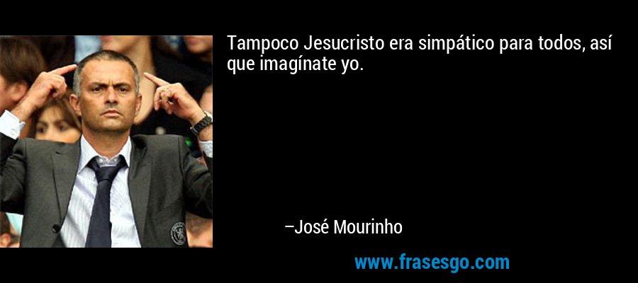 Tampoco Jesucristo era simpático para todos, así que imagínate yo. – José Mourinho