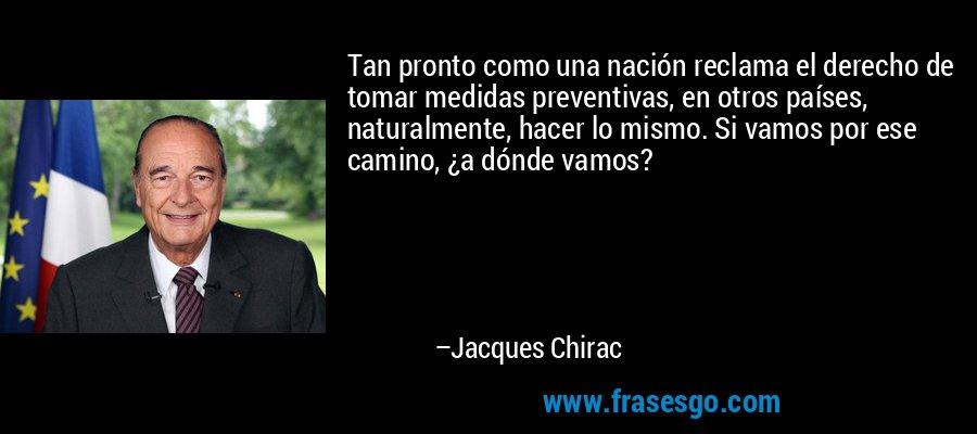 Tan pronto como una nación reclama el derecho de tomar medidas preventivas, en otros países, naturalmente, hacer lo mismo. Si vamos por ese camino, ¿a dónde vamos? – Jacques Chirac
