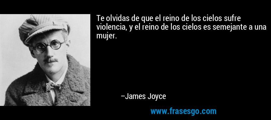 Te olvidas de que el reino de los cielos sufre violencia, y el reino de los cielos es semejante a una mujer. – James Joyce