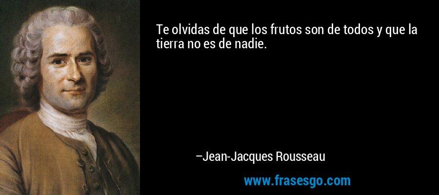 Te olvidas de que los frutos son de todos y que la tierra no es de nadie. – Jean-Jacques Rousseau