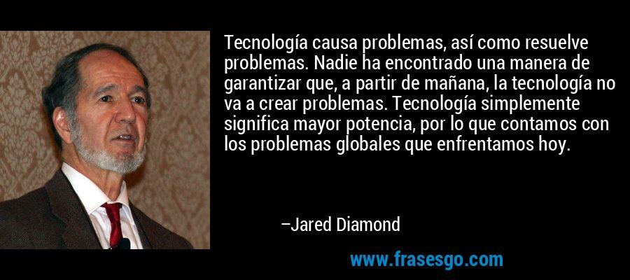 Tecnología causa problemas, así como resuelve problemas. Nadie ha encontrado una manera de garantizar que, a partir de mañana, la tecnología no va a crear problemas. Tecnología simplemente significa mayor potencia, por lo que contamos con los problemas globales que enfrentamos hoy. – Jared Diamond