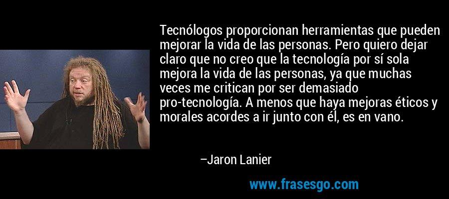 Tecnólogos proporcionan herramientas que pueden mejorar la vida de las personas. Pero quiero dejar claro que no creo que la tecnología por sí sola mejora la vida de las personas, ya que muchas veces me critican por ser demasiado pro-tecnología. A menos que haya mejoras éticos y morales acordes a ir junto con él, es en vano. – Jaron Lanier