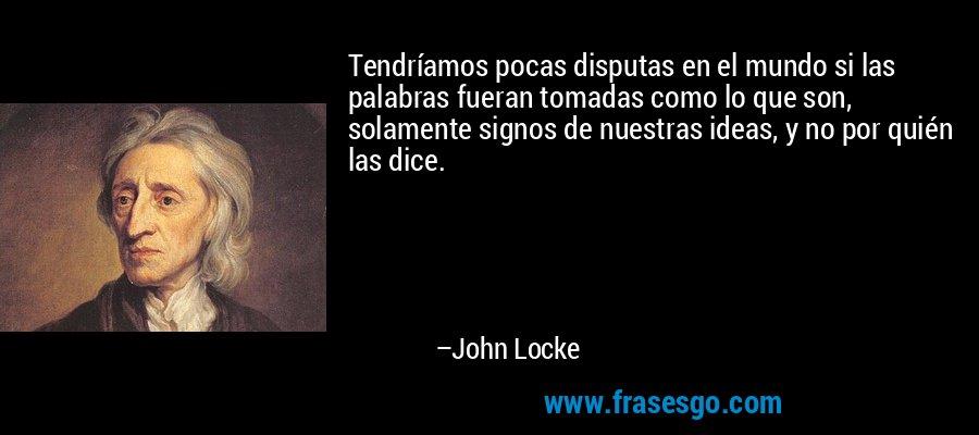 Tendríamos pocas disputas en el mundo si las palabras fueran tomadas como lo que son, solamente signos de nuestras ideas, y no por quién las dice. – John Locke