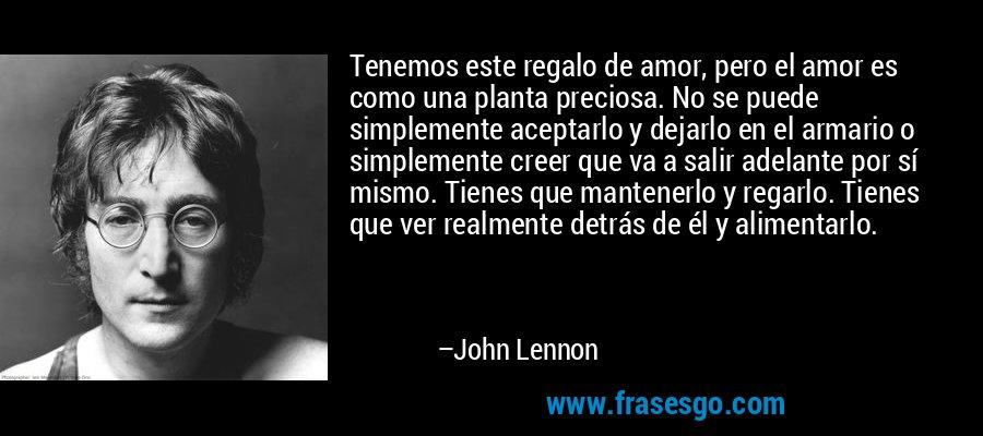 Tenemos este regalo de amor, pero el amor es como una planta preciosa. No se puede simplemente aceptarlo y dejarlo en el armario o simplemente creer que va a salir adelante por sí mismo. Tienes que mantenerlo y regarlo. Tienes que ver realmente detrás de él y alimentarlo. – John Lennon