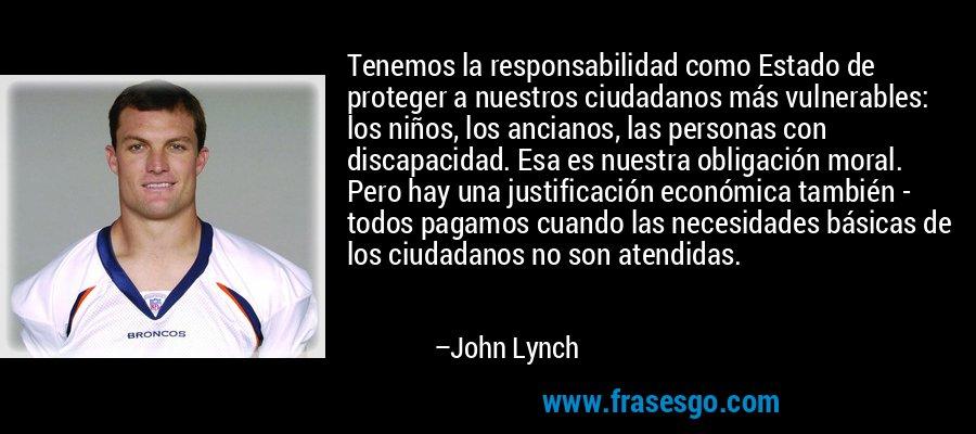 Tenemos la responsabilidad como Estado de proteger a nuestros ciudadanos más vulnerables: los niños, los ancianos, las personas con discapacidad. Esa es nuestra obligación moral. Pero hay una justificación económica también - todos pagamos cuando las necesidades básicas de los ciudadanos no son atendidas. – John Lynch
