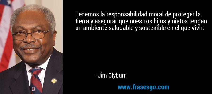 Tenemos la responsabilidad moral de proteger la tierra y asegurar que nuestros hijos y nietos tengan un ambiente saludable y sostenible en el que vivir. – Jim Clyburn