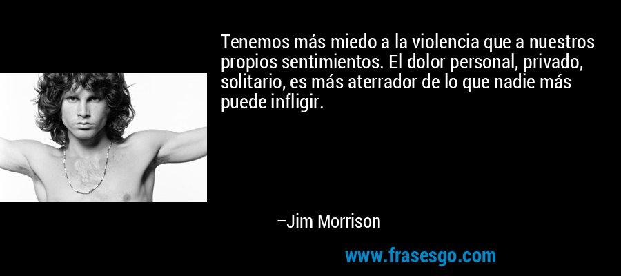 Tenemos más miedo a la violencia que a nuestros propios sentimientos. El dolor personal, privado, solitario, es más aterrador de lo que nadie más puede infligir. – Jim Morrison
