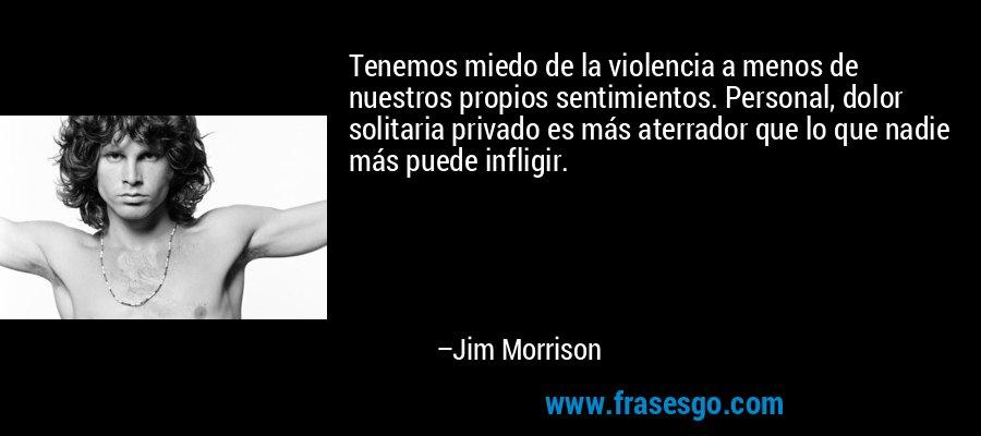 Tenemos miedo de la violencia a menos de nuestros propios sentimientos. Personal, dolor solitaria privado es más aterrador que lo que nadie más puede infligir. – Jim Morrison