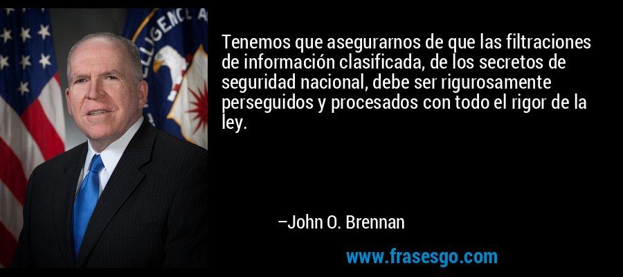 Tenemos que asegurarnos de que las filtraciones de información clasificada, de los secretos de seguridad nacional, debe ser rigurosamente perseguidos y procesados con todo el rigor de la ley. – John O. Brennan