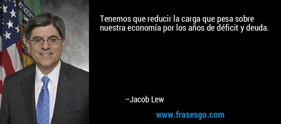 Tenemos que reducir la carga que pesa sobre nuestra economía por los años de déficit y deuda. – Jacob Lew