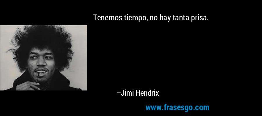 Tenemos tiempo, no hay tanta prisa. – Jimi Hendrix