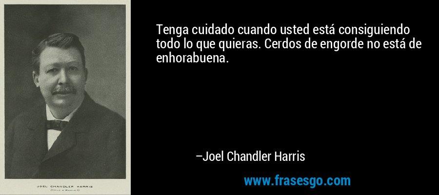 Tenga cuidado cuando usted está consiguiendo todo lo que quieras. Cerdos de engorde no está de enhorabuena. – Joel Chandler Harris