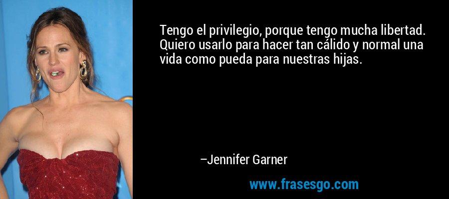 Tengo el privilegio, porque tengo mucha libertad. Quiero usarlo para hacer tan cálido y normal una vida como pueda para nuestras hijas. – Jennifer Garner