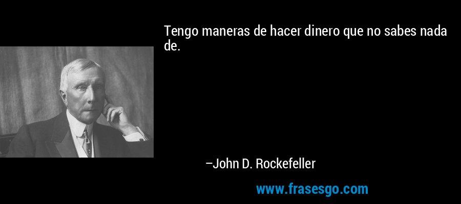 Tengo maneras de hacer dinero que no sabes nada de. – John D. Rockefeller