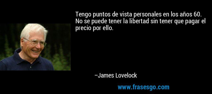 Tengo puntos de vista personales en los años 60. No se puede tener la libertad sin tener que pagar el precio por ello. – James Lovelock