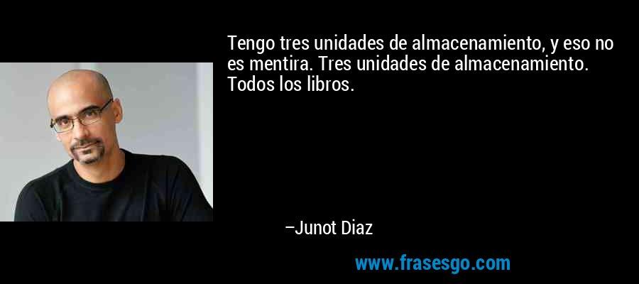 Tengo tres unidades de almacenamiento, y eso no es mentira. Tres unidades de almacenamiento. Todos los libros. – Junot Diaz
