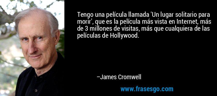 Tengo una película llamada 'Un lugar solitario para morir', que es la película más vista en Internet, más de 3 millones de visitas, más que cualquiera de las películas de Hollywood. – James Cromwell