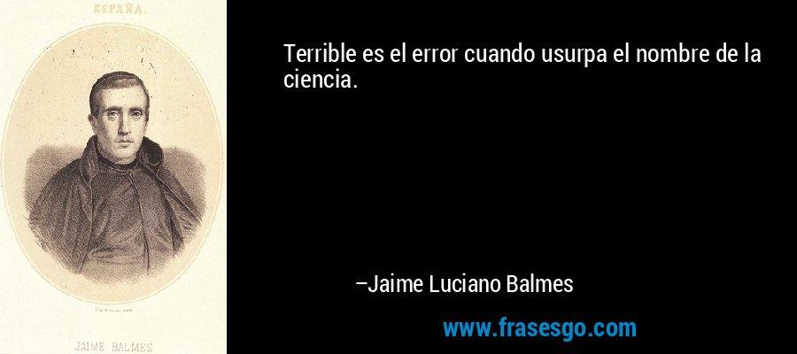 Terrible es el error cuando usurpa el nombre de la ciencia. – Jaime Luciano Balmes